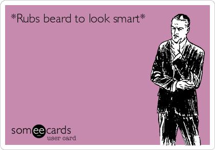 *Rubs beard to look smart*