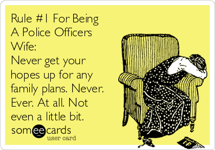 Rule #1 For Being A Police Officers Wife: Never get your hopes up for any family plans. Never. Ever. At all. Not even a little bit.