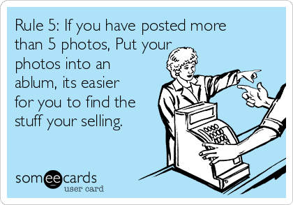Rule 5: If you have posted more than 5 photos, Put your photos into an ablum, its easier for you to find the stuff your selling.