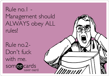 Rule no.1 - Management should ALWAYS obey ALL rules!  Rule no.2- Don't fuck with me.