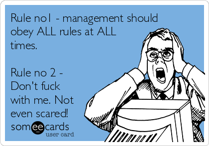 Rule no1 - management should obey ALL rules at ALL times.  Rule no 2 - Don't fuck with me. Not even scared!