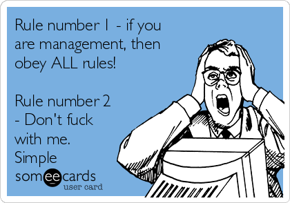 Rule number 1 - if you are management, then obey ALL rules!  Rule number 2 - Don't fuck with me. Simple