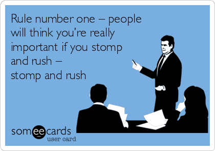 Rule number one – people will think you're really important if you stomp and rush –  stomp and rush