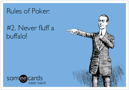 Rules of Poker:  #2. Never fluff a buffalo!