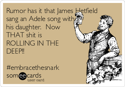 Rumor has it that James Hetfield sang an Adele song with his daughter.  Now THAT shit is ROLLING IN THE  DEEP!!  #embracethesnark