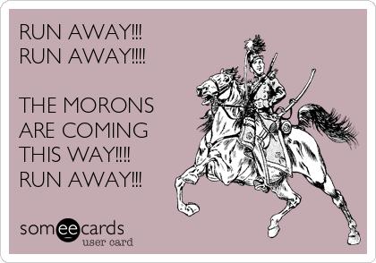 RUN AWAY!!! RUN AWAY!!!!  THE MORONS ARE COMING  THIS WAY!!!! RUN AWAY!!!