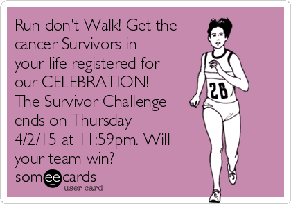 Run don't Walk! Get the cancer Survivors in your life registered for our CELEBRATION! The Survivor Challenge ends on Thursday 4/2/15 at 11:59pm. Will your team win?