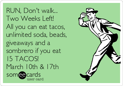 RUN, Don't walk... Two Weeks Left! All you can eat tacos, unlimited soda, beads, giveaways and a sombrero if you eat  15 TACOS! March 10th & 17th