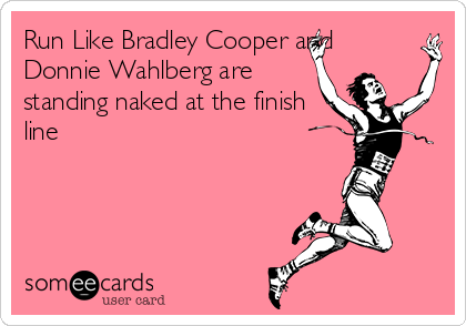 Run Like Bradley Cooper and Donnie Wahlberg are standing naked at the finish line