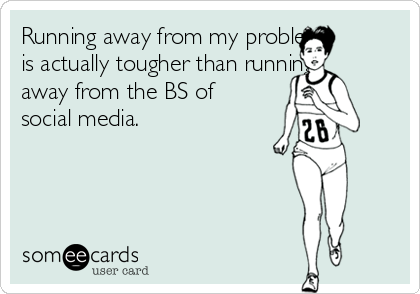 Running away from my problems is actually tougher than running away from the BS of social media.