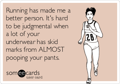Running has made me a better person. It's hard to be judgmental when a lot of your underwear has skid marks from ALMOST  pooping your pants.
