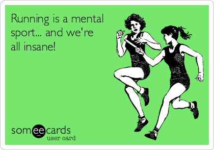 Running is a mental sport... and we're all insane!