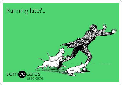 Running late?...
