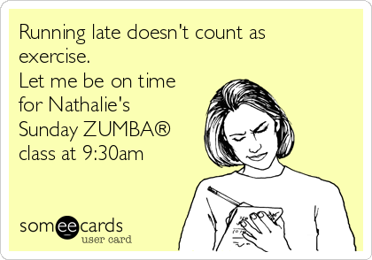 Running late doesn't count as exercise. Let me be on time for Nathalie's Sunday ZUMBA® class at 9:30am