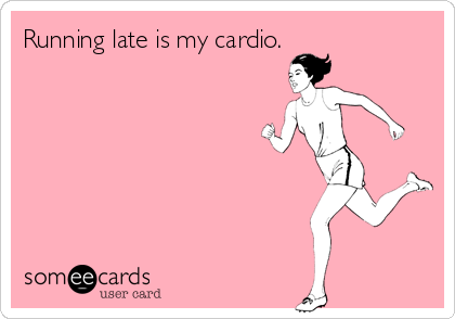 Running late is my cardio.