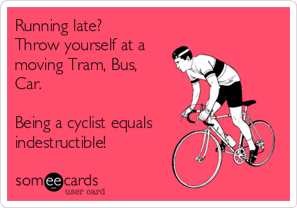 Running late? Throw yourself at a moving Tram, Bus, Car.   Being a cyclist equals indestructible!