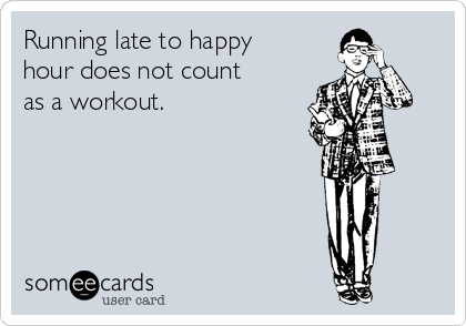 Running late to happy hour does not count as a workout.