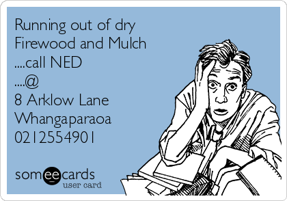 Running out of dry Firewood and Mulch ....call NED ....@ 8 Arklow Lane Whangaparaoa 0212554901