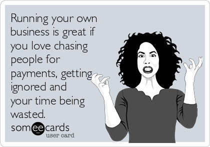 Running your own business is great if you love chasing people for payments, getting ignored and your time being wasted.