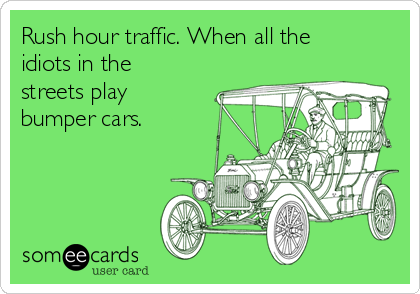 Rush hour traffic. When all the idiots in the streets play bumper cars.