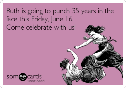 Ruth is going to punch 35 years in the face this Friday, June 16.  Come celebrate with us!