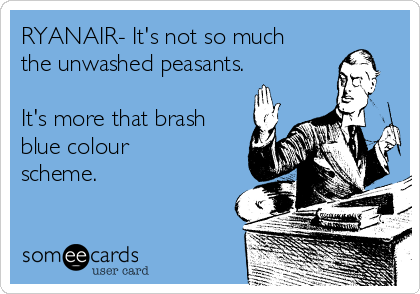 RYANAIR- It's not so much the unwashed peasants.  It's more that brash blue colour scheme.
