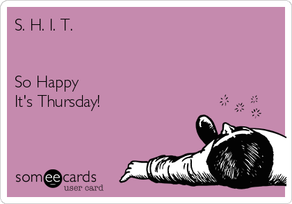 S. H. I. T.   So Happy It's Thursday!