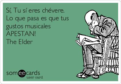 Sí, Tu sí eres chévere. Lo que pasa es que tus gustos musicales APESTAN! The Elder