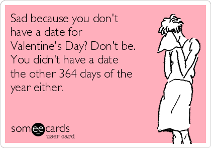Sad because you don't have a date for Valentine's Day? Don't be. You didn't have a date  the other 364 days of the year either.