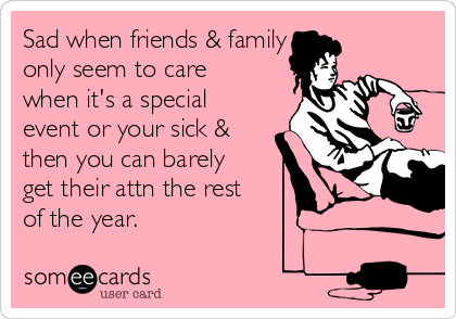 Sad when friends & family  only seem to care when it's a special event or your sick & then you can barely get their attn the rest of the year.