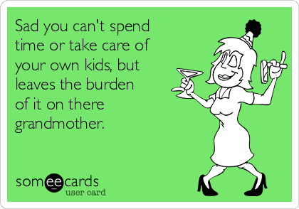 Sad you can't spend time or take care of your own kids, but leaves the burden of it on there grandmother.