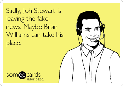 Sadly, Joh Stewart is leaving the fake news. Maybe Brian Williams can take his place.