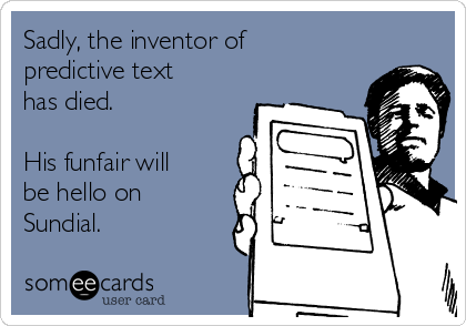 Sadly, the inventor of predictive text has died.   His funfair will be hello on Sundial.