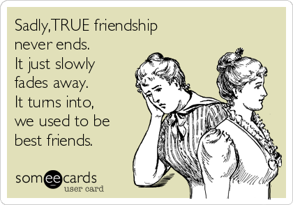 Sadly,TRUE friendship never ends. It just slowly fades away. It turns into,  we used to be best friends.