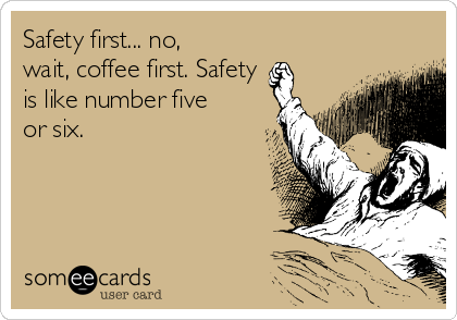 Safety first... no, wait, coffee first. Safety is like number five or six.