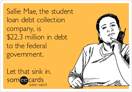 Sallie Mae, the student loan debt collection company, is $22.3 million in debt to the federal government.  Let that sink in.