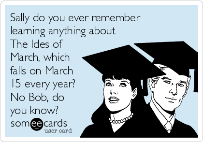 Sally do you ever remember learning anything about The Ides of March, which falls on March  15 every year? No Bob, do you know?