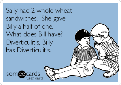 Sally had 2 whole wheat sandwiches.  She gave Billy a half of one.  What does Bill have? Diverticulitis, Billy has Diverticulitis.