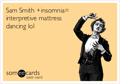 Sam Smith +insomnia= interpretive mattress dancing lol