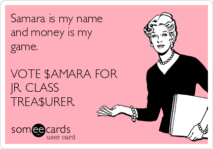 Samara is my name and money is my game.  VOTE $AMARA FOR JR. CLASS TREA$URER.