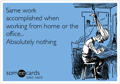 Same work accomplished when working from home or the office... Absolutely nothing