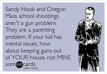 Sandy Hook and Oregon Mass school shootings aren't a gun problem. They are a parenting problem. If your kid has mental issues, how about keeping guns out of YOUR house, not MINE