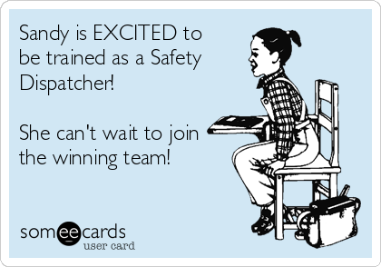 Sandy is EXCITED to be trained as a Safety  Dispatcher!  She can't wait to join the winning team!