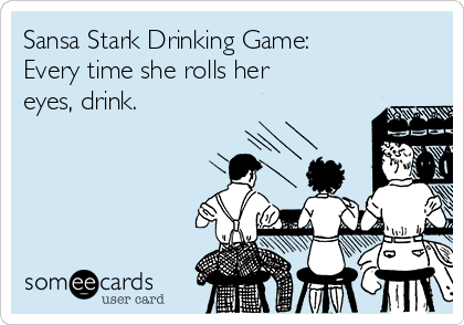 Sansa Stark Drinking Game: Every time she rolls her eyes, drink.