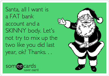 Santa, all I want is a FAT bank account and a SKINNY body. Let's  not try to mix up the two like you did last year, ok? Thanks. . .