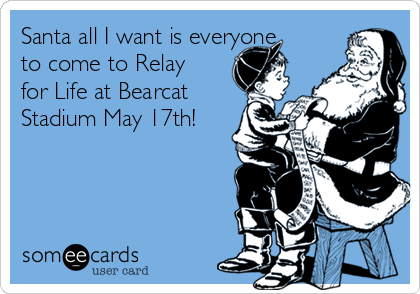 Santa all I want is everyone to come to Relay for Life at Bearcat Stadium May 17th!
