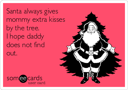 Santa always gives mommy extra kisses by the tree. I hope daddy does not find out.