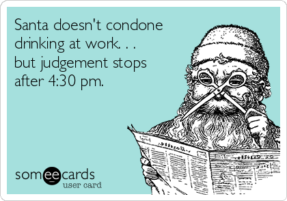 Santa doesn't condone drinking at work. . . but judgement stops after 4:30 pm.