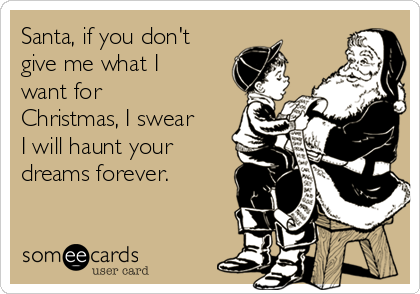 Santa, if you don't give me what I want for Christmas, I swear I will haunt your dreams forever.
