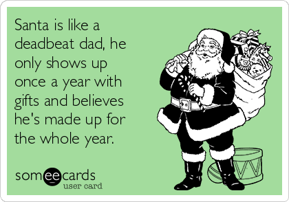 Santa is like a deadbeat dad, he only shows up once a year with gifts and believes he's made up for the whole year.